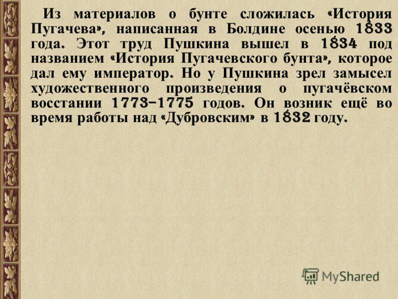 Из материалов о бунте сложилась « История Пугачева », написанная в Болдине осенью 1833 года. Этот труд Пушкина вышел в 1834 под названием « История Пугачевского бунта », которое дал ему император. Но у Пушкина зрел замысел художественного произведени