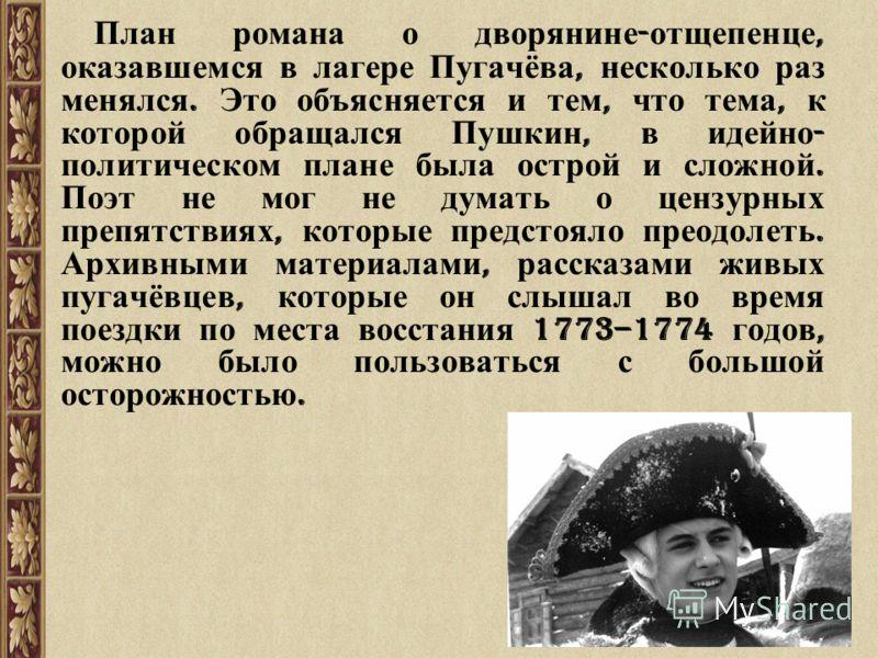 План романа о дворянине - отщепенце, оказавшемся в лагере Пугачёва, несколько раз менялся. Это объясняется и тем, что тема, к которой обращался Пушкин, в идейно - политическом плане была острой и сложной. Поэт не мог не думать о цензурных препятствия