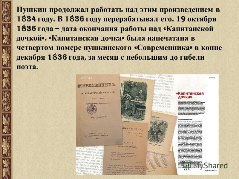 Пушкин продолжал работать над этим произведением в 1834 году. В 1836 году перерабатывал его. 19 октября 1836 года – дата окончания работы над « Капитанской дочкой ». « Капитанская дочка » была напечатана в четвертом номере пушкинского « Современника