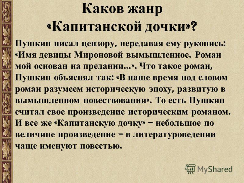 Пушкин писал цензору, передавая ему рукопись : « Имя девицы Мироновой вымышленное. Роман мой основан на предании …». Что такое роман, Пушкин объяснял так : « В наше время под словом роман разумеем историческую эпоху, развитую в вымышленном повествова