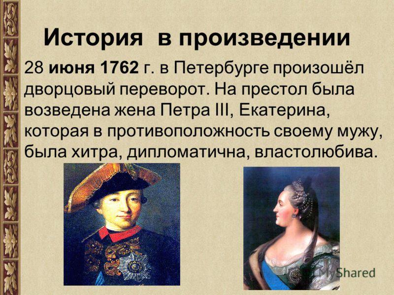 История в произведении 28 июня 1762 г. в Петербурге произошёл дворцовый переворот. На престол была возведена жена Петра ІІІ, Екатерина, которая в противоположность своему мужу, была хитра, дипломатична, властолюбива.