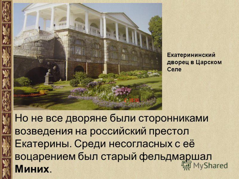 Но не все дворяне были сторонниками возведения на российский престол Екатерины. Среди несогласных с её воцарением был старый фельдмаршал Миних. Екатерининский дворец в Царском Селе