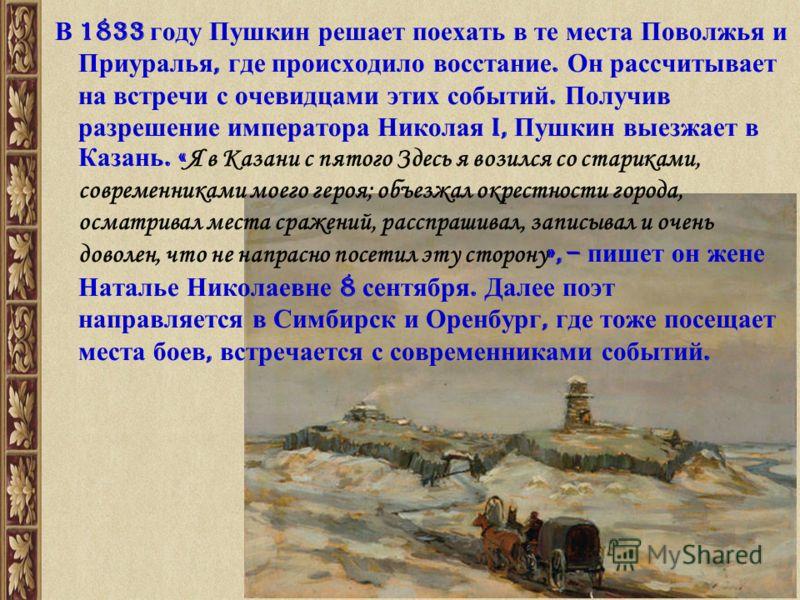 В 1833 году Пушкин решает поехать в те места Поволжья и Приуралья, где происходило восстание. Он рассчитывает на встречи с очевидцами этих событий. Получив разрешение императора Николая I, Пушкин выезжает в Казань. « Я в Казани с пятого Здесь я возил
