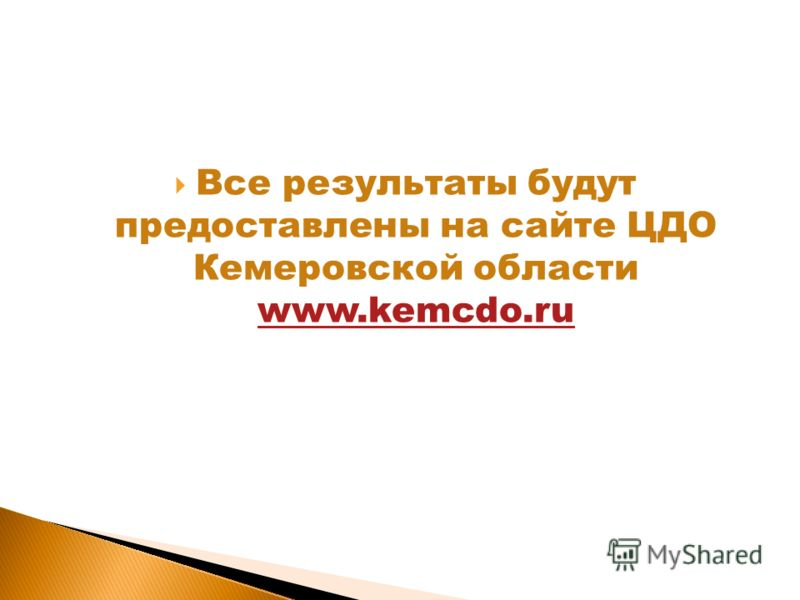 Все результаты будут предоставлены на сайте ЦДО Кемеровской области www.kemcdo.ru www.kemcdo.ru