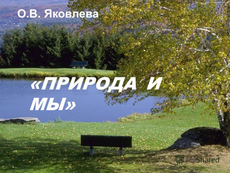 Природа и мы «ПРИРОДА И МЫ» О.В. Яковлева