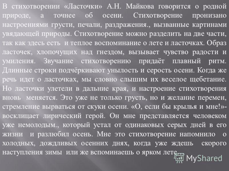 В стихотворении «Ласточки» А.Н. Майкова говорится о родной природе, а точнее об осени. Стихотворение пронизано настроениями грусти, печали, раздражения., вызванные картинами увядающей природы. Стихотворение можно разделить на две части, так как здесь