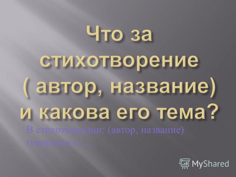 В стихотворении : ( автор, название ) говорится о …