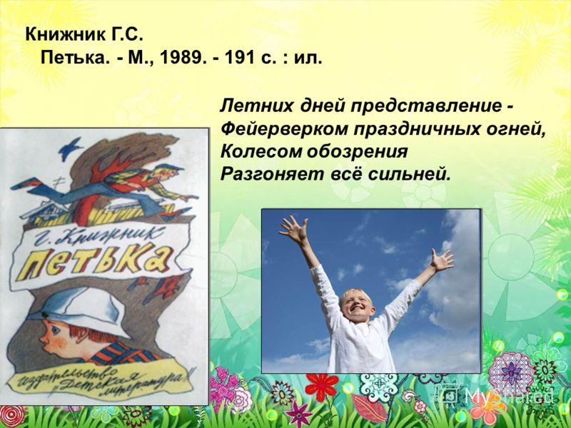 Книжник Г.С. Петька. - М., 1989. - 191 с. : ил. Летних дней представление - Фейерверком праздничных огней, Колесом обозрения Разгоняет всё сильней.