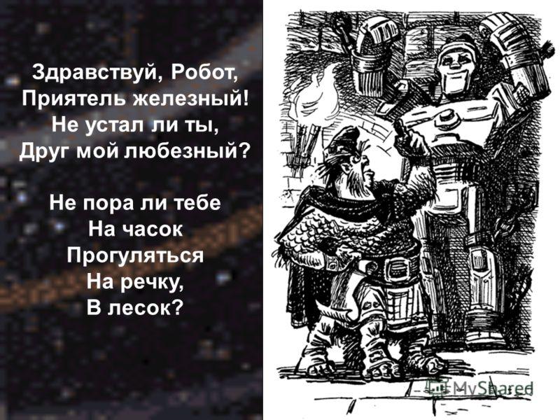 Здравствуй, Робот, Приятель железный! Не устал ли ты, Друг мой любезный? Не пора ли тебе На часок Прогуляться На речку, В лесок?