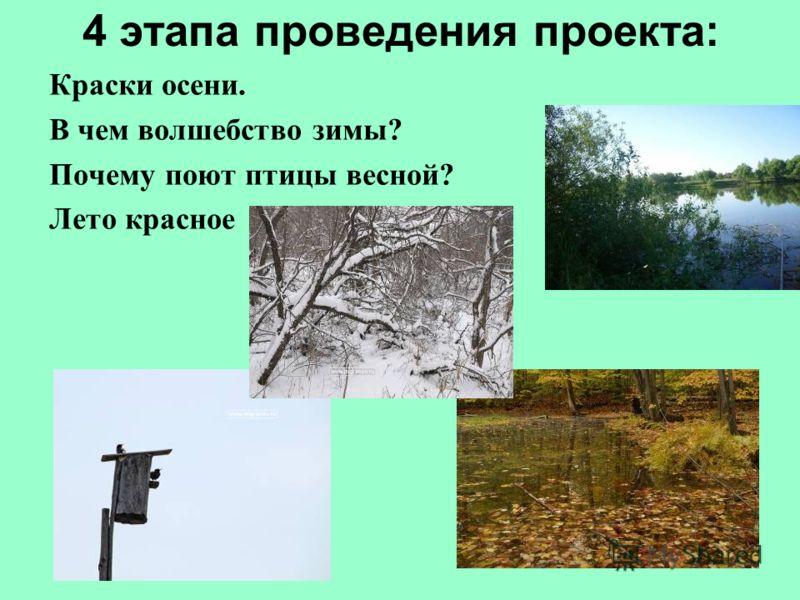 4 этапа проведения проекта: Краски осени. В чем волшебство зимы? Почему поют птицы весной? Лето красное
