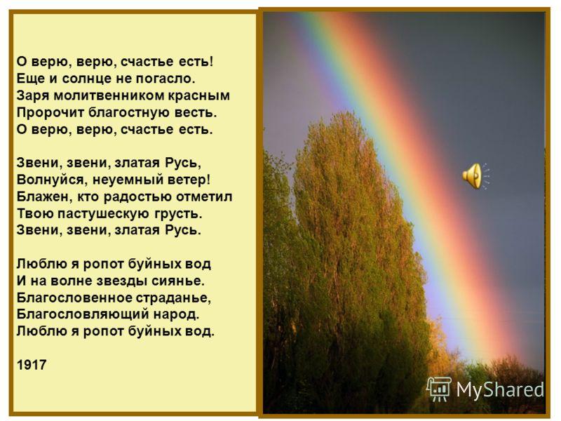 О верю, верю, счастье есть! Еще и солнце не погасло. Заря молитвенником красным Пророчит благостную весть. О верю, верю, счастье есть. Звени, звени, златая Русь, Волнуйся, неуемный ветер! Блажен, кто радостью отметил Твою пастушескую грусть. Звени, з