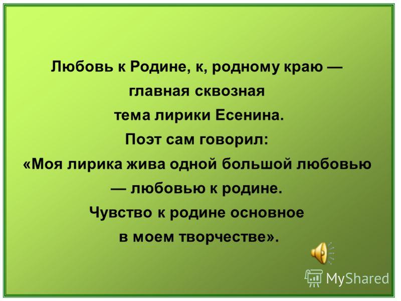 Любовь к Родине, к, родному краю главная сквозная тема лирики Есенина. Поэт сам говорил: «Моя лирика жива одной большой любовью любовью к родине. Чувство к родине основное в моем творчестве».