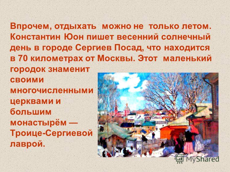 Впрочем, отдыхать можно не только летом. Константин Юон пишет весенний солнечный день в городе Сергиев Посад, что находится в 70 километрах от Москвы. Этот маленький городок знаменит своими многочисленными церквами и большим монастырём Троице-Сергиев