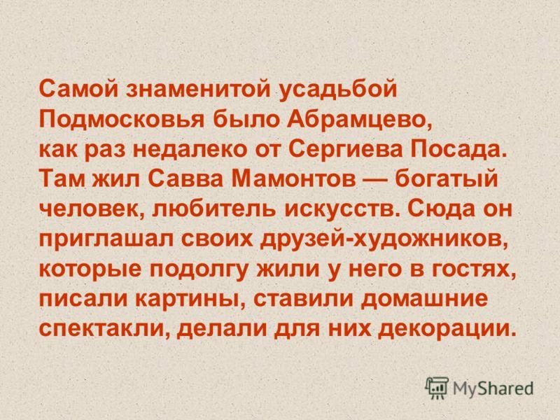 Самой знаменитой усадьбой Подмосковья было Абрамцево, как раз недалеко от Сергиева Посада. Там жил Савва Мамонтов богатый человек, любитель искусств. Сюда он приглашал своих друзей-художников, которые подолгу жили у него в гостях, писали картины, ста