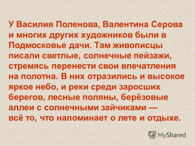 У Василия Поленова, Валентина Серова и многих других художников были в Подмосковье дачи. Там живописцы писали светлые, солнечные пейзажи, стремясь перенести свои впечатления на полотна. В них отразились и высокое яркое небо, и реки среди заросших бер