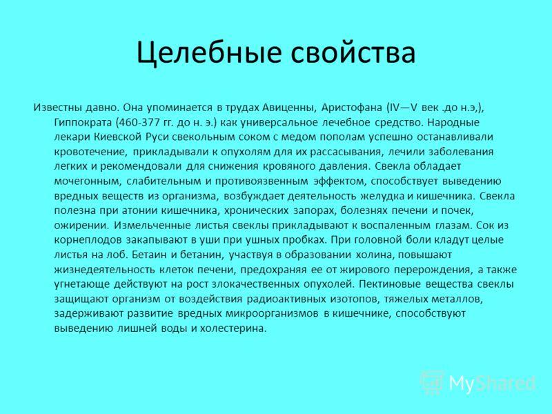 Целебные свойства Известны давно. Она упоминается в трудах Авиценны, Аристофана (IVV век.до н.э,), Гиппократа (460-377 гг. до н. э.) как универсальное лечебное средство. Народные лекари Киевской Руси свекольным соком с медом пополам успешно останавли