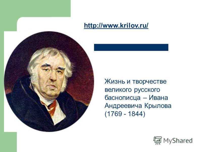 Жизнь и творчестве великого русского баснописца – Ивана Андреевича Крылова (1769 - 1844) http://www.krilov.ru/