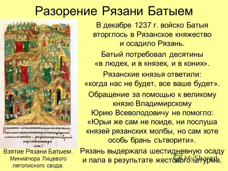 Разорение Рязани Батыем В декабре 1237 г. войско Батыя вторглось в Рязанское княжество и осадило Рязань. Батый потребовал десятины «в людех, и в князех, и в коних». Рязанские князья ответили: «когда нас не будет, все ваше будет». Обращение за помощью