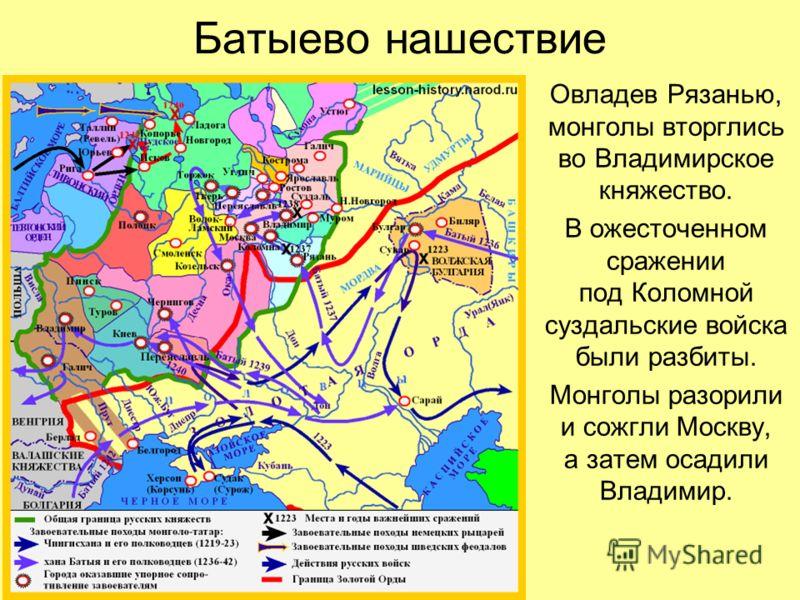 Батыево нашествие Овладев Рязанью, монголы вторглись во Владимирское княжество. В ожесточенном сражении под Коломной суздальские войска были разбиты. Монголы разорили и сожгли Москву, а затем осадили Владимир.