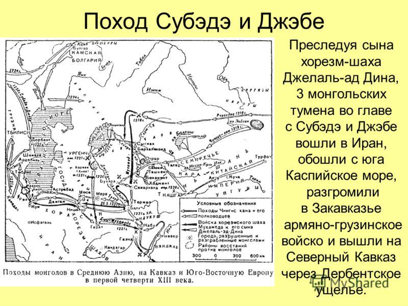 Поход Субэдэ и Джэбе Преследуя сына хорезм-шаха Джелаль-ад Дина, 3 монгольских тумена во главе с Субэдэ и Джэбе вошли в Иран, обошли с юга Каспийское море, разгромили в Закавказье армяно-грузинское войско и вышли на Северный Кавказ через Дербентское