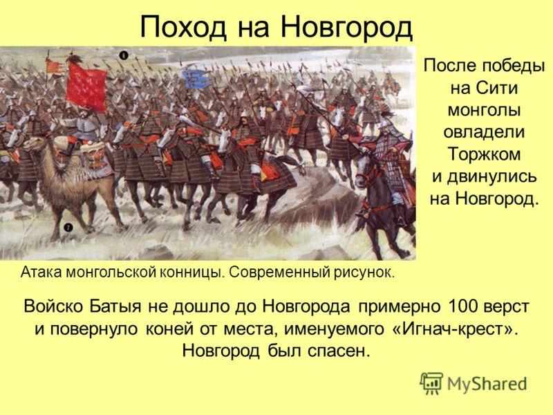 Поход на Новгород После победы на Сити монголы овладели Торжком и двинулись на Новгород. Атака монгольской конницы. Современный рисунок. Войско Батыя не дошло до Новгорода примерно 100 верст и повернуло коней от места, именуемого «Игнач-крест». Новго