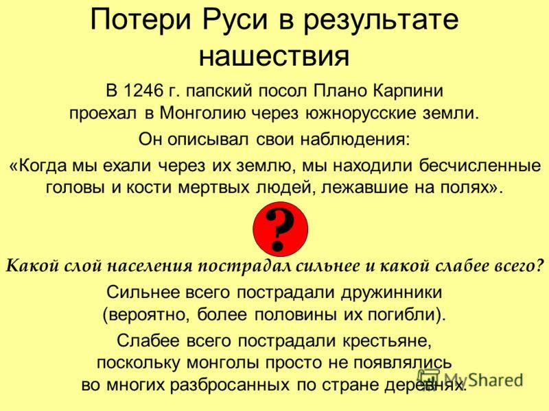 Потери Руси в результате нашествия В 1246 г. папский посол Плано Карпини проехал в Монголию через южнорусские земли. Он описывал свои наблюдения: «Когда мы ехали через их землю, мы находили бесчисленные головы и кости мертвых людей, лежавшие на полях