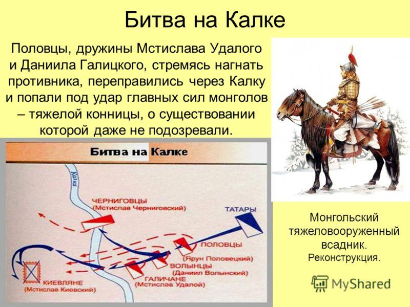 Битва на Калке Половцы, дружины Мстислава Удалого и Даниила Галицкого, стремясь нагнать противника, переправились через Калку и попали под удар главных сил монголов – тяжелой конницы, о существовании которой даже не подозревали. Монгольский тяжеловоо