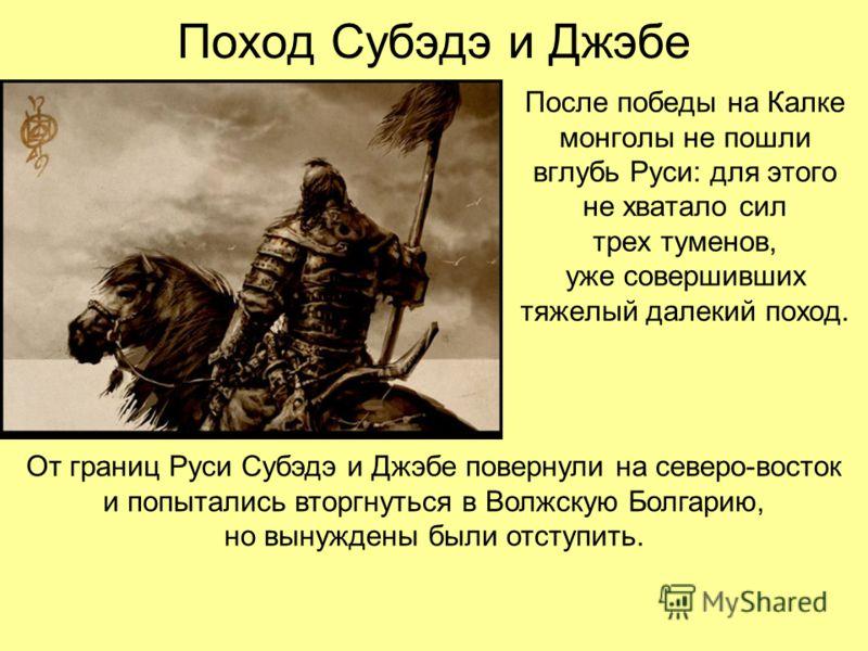 Поход Субэдэ и Джэбе После победы на Калке монголы не пошли вглубь Руси: для этого не хватало сил трех туменов, уже совершивших тяжелый далекий поход. От границ Руси Субэдэ и Джэбе повернули на северо-восток и попытались вторгнуться в Волжскую Болгар
