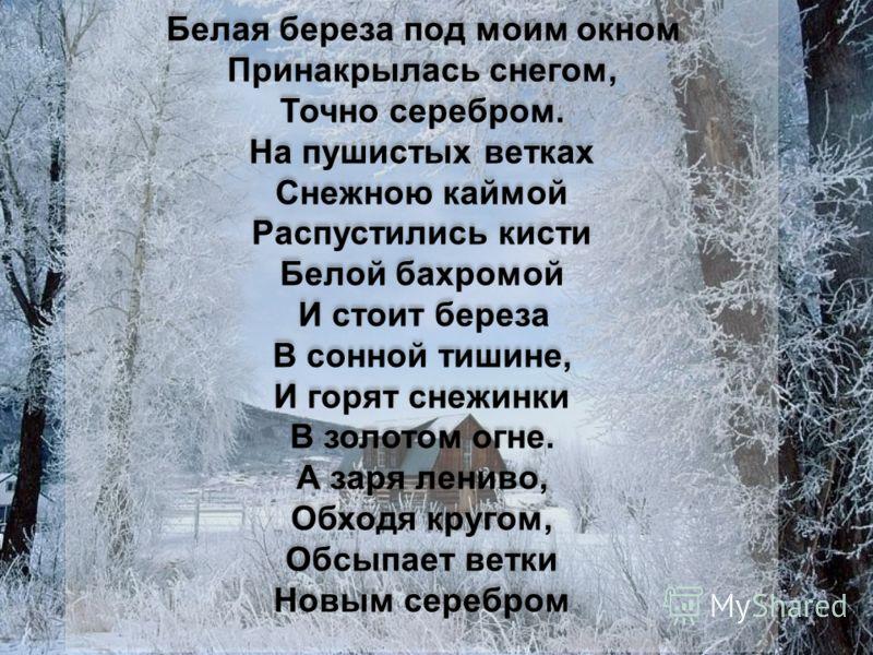 Белая береза под моим окном Принакрылась снегом, Точно серебром. На пушистых ветках Снежною каймой Распустились кисти Белой бахромой И стоит береза В сонной тишине, И горят снежинки В золотом огне. А заря лениво, Обходя кругом, Обсыпает ветки Новым с