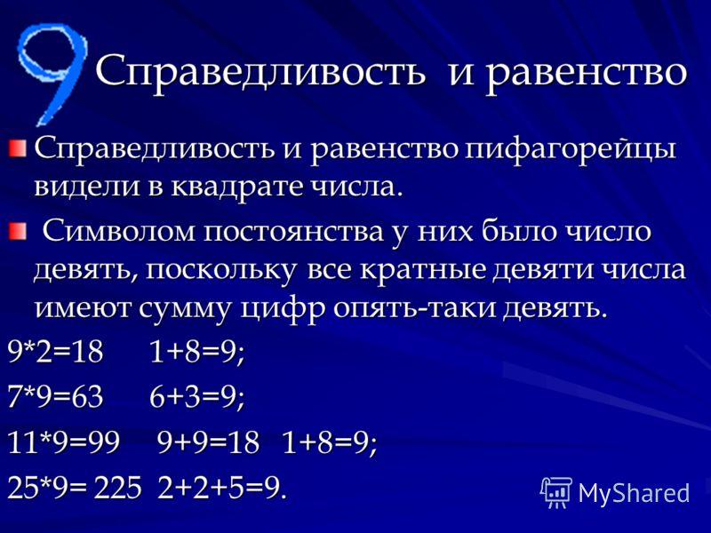 Справедливость и равенство Справедливость и равенство пифагорейцы видели в квадрате числа. Символом постоянства у них было число девять, поскольку все кратные девяти числа имеют сумму цифр опять-таки девять. Символом постоянства у них было число девя