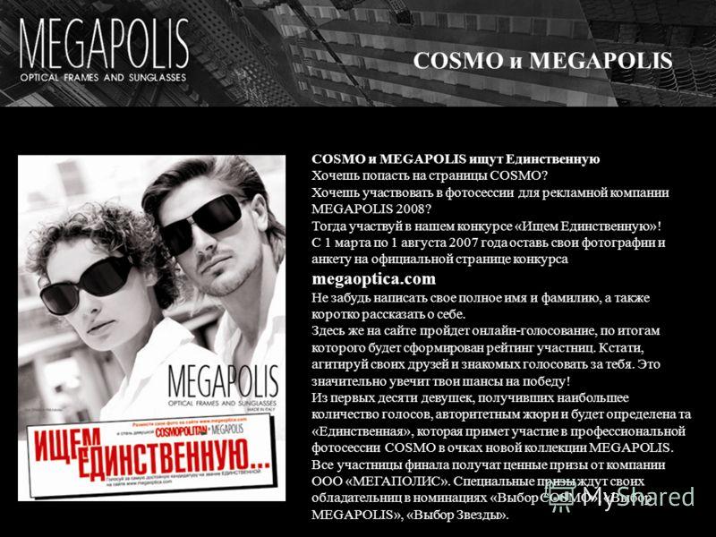 COSMO и MEGAPOLIS COSMO и MEGAPOLIS ищут Единственную Хочешь попасть на страницы COSMO? Хочешь участвовать в фотосессии для рекламной компании MEGAPOLIS 2008? Тогда участвуй в нашем конкурсе «Ищем Единственную»! С 1 марта по 1 августа 2007 года остав