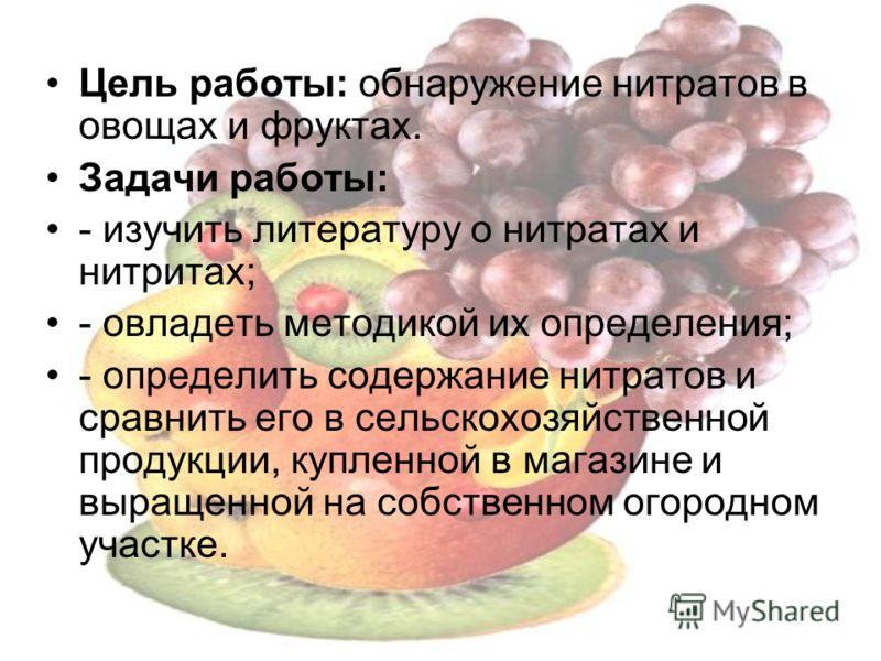Цель работы: обнаружение нитратов в овощах и фруктах. Задачи работы: - изучить литературу о нитратах и нитритах; - овладеть методикой их определения; - определить содержание нитратов и сравнить его в сельскохозяйственной продукции, купленной в магази