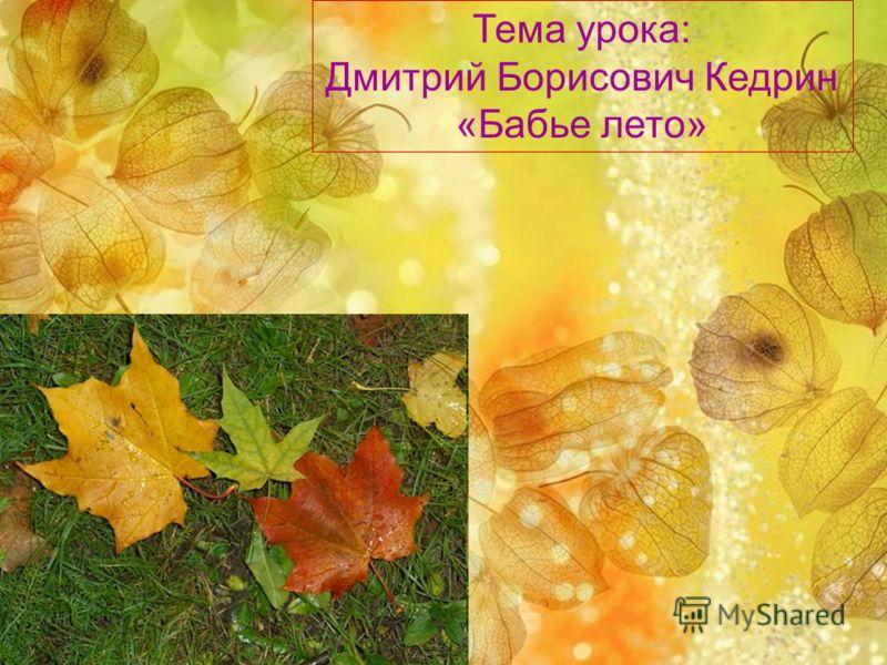 Тема урока: Дмитрий Борисович Кедрин «Бабье лето»