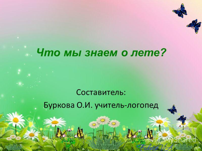 Что мы знаем о лете? Составитель: Буркова О.И. учитель-логопед