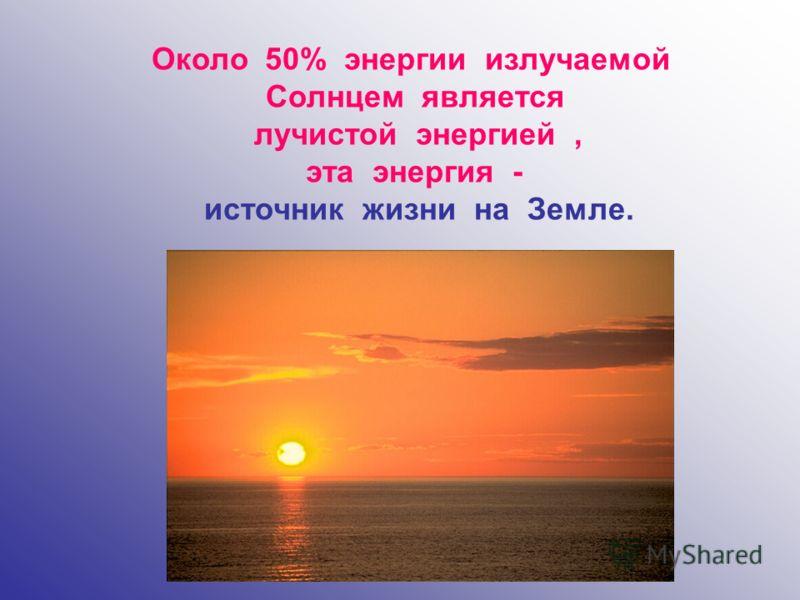 Около 50% энергии излучаемой Солнцем является лучистой энергией, эта энергия - источник жизни на Земле.