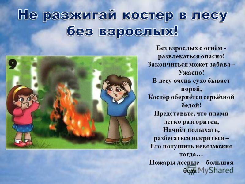Без взрослых с огнём - развлекаться опасно! Закончиться может забава – Ужасно! В лесу очень сухо бывает порой, Костёр обернётся серьёзной бедой! Представьте, что пламя легко разгорится, Начнёт полыхать, разбегаться искриться – Его потушить невозможно
