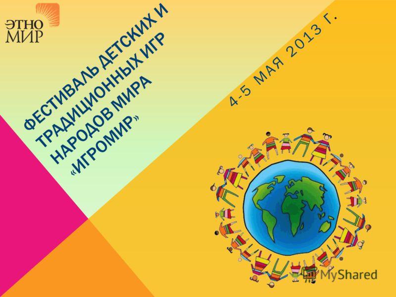 ФЕСТИВАЛЬ ДЕТСКИХ И ТРАДИЦИОННЫХ ИГР НАРОДОВ МИРА «ИГРОМИР» 4-5 МАЯ 2013 Г.