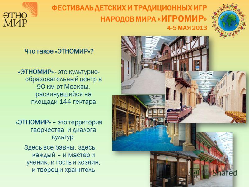 Что такое «ЭТНОМИР»? «ЭТНОМИР» - это культурно- образовательный центр в 90 км от Москвы, раскинувшийся на площади 144 гектара «ЭТНОМИР» – это территория творчества и диалога культур. Здесь все равны, здесь каждый – и мастер и ученик, и гость и хозяин