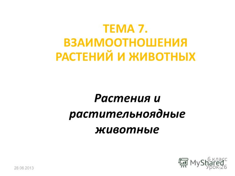 Растения и растительноядные животные 6 класс Урок 26 28.06.20131 ТЕМА 7. ВЗАИМООТНОШЕНИЯ РАСТЕНИЙ И ЖИВОТНЫХ