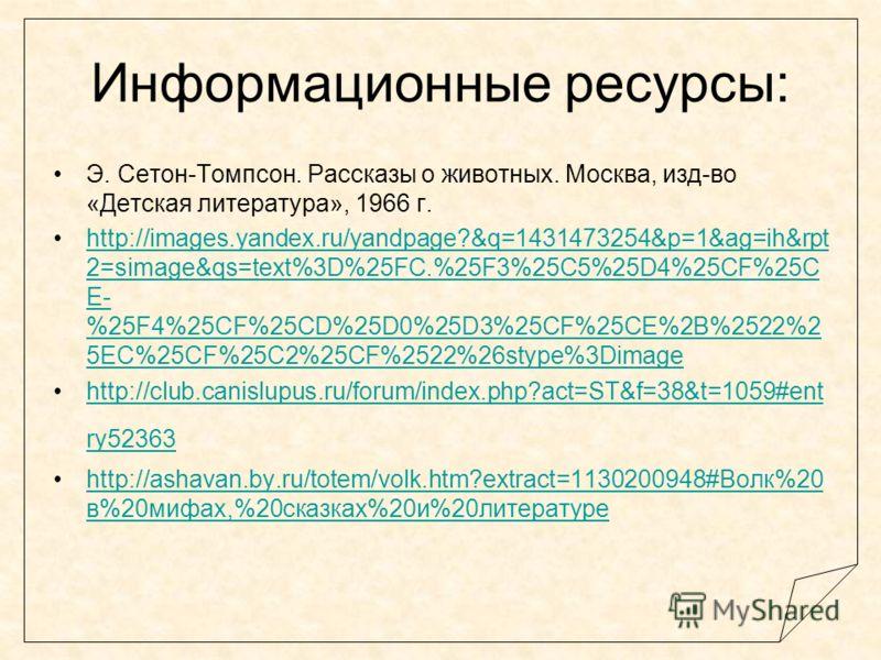 Информационные ресурсы: Э. Сетон-Томпсон. Рассказы о животных. Москва, изд-во «Детская литература», 1966 г. http://images.yandex.ru/yandpage?&q=1431473254&p=1&ag=ih&rpt 2=simage&qs=text%3D%25FC.%25F3%25C5%25D4%25CF%25C E- %25F4%25CF%25CD%25D0%25D3%25