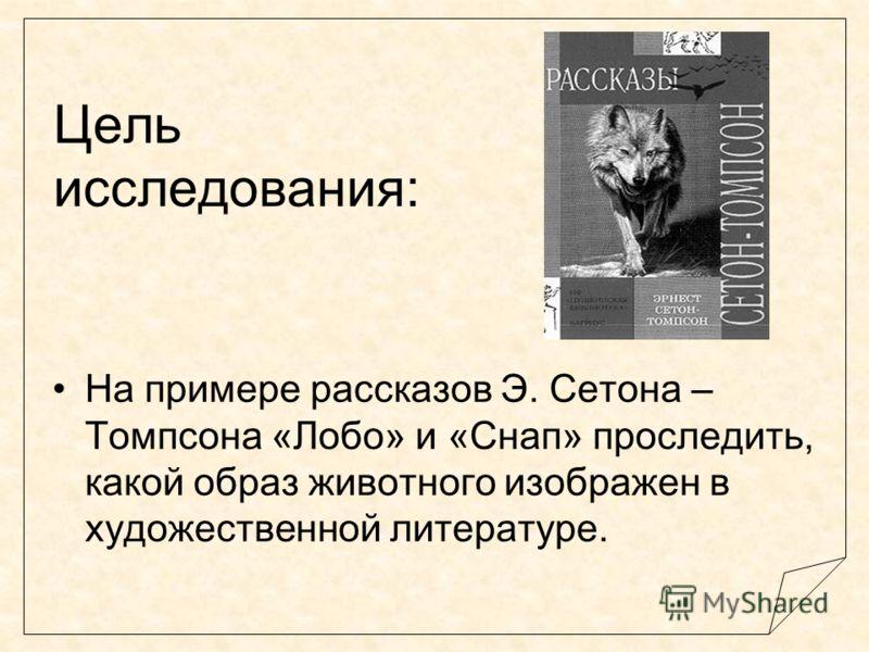 Цель исследования: На примере рассказов Э. Сетона – Томпсона «Лобо» и «Снап» проследить, какой образ животного изображен в художественной литературе.