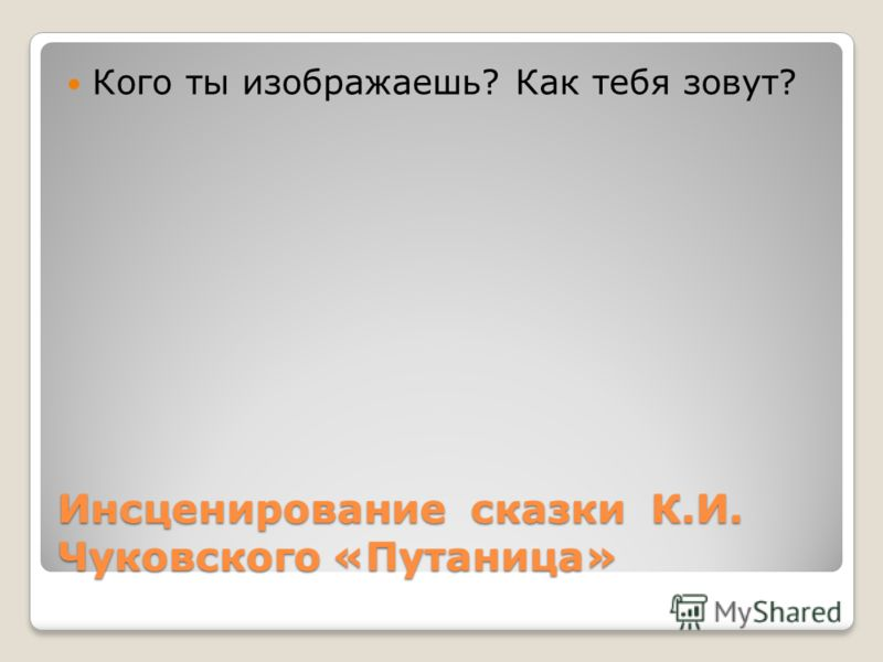 Инсценирование сказки К.И. Чуковского «Путаница» Кого ты изображаешь? Как тебя зовут?