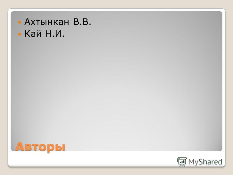 Авторы Ахтынкан В.В. Кай Н.И.