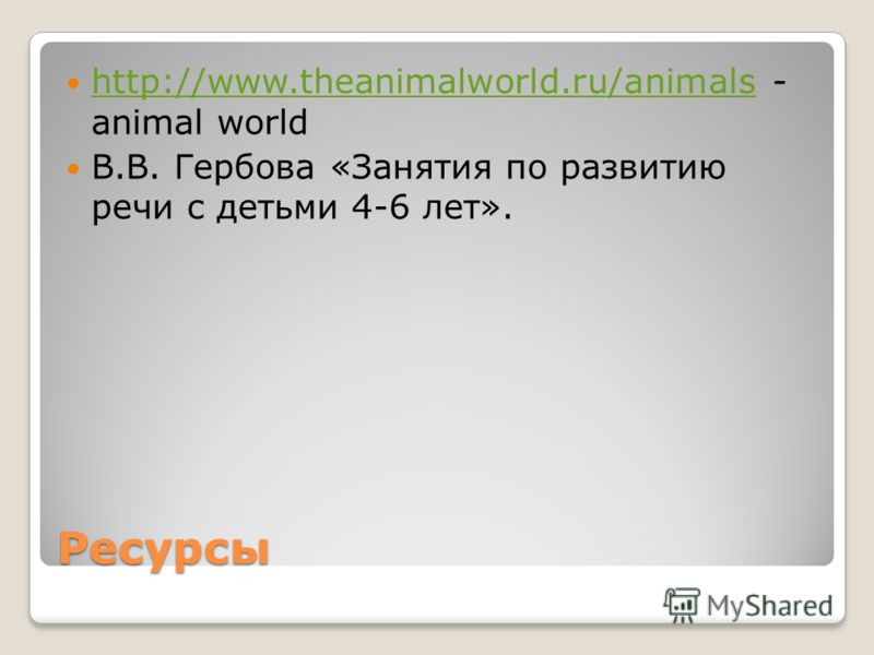 Ресурсы http://www.theanimalworld.ru/animals - animal world http://www.theanimalworld.ru/animals В.В. Гербова «Занятия по развитию речи с детьми 4-6 лет».