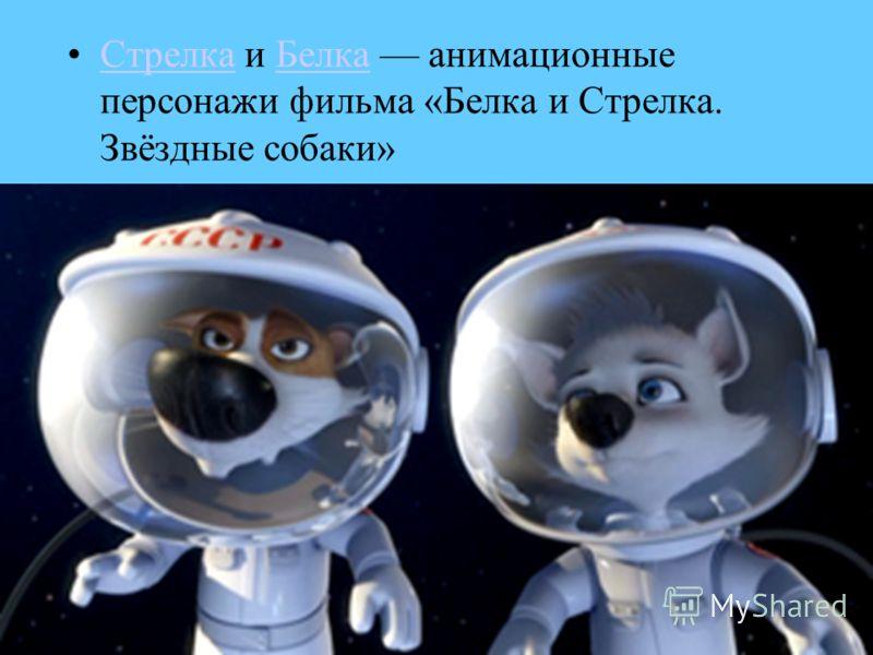 Стрелка и Белка анимационные персонажи фильма «Белка и Стрелка. Звёздные собаки»СтрелкаБелка