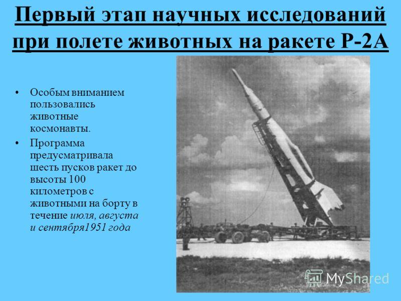 Первый этап научных исследований при полете животных на ракете Р-2А Особым вниманием пользовались животные космонавты. Программа предусматривала шесть пусков ракет до высоты 100 километров с животными на борту в течение июля, августа и сентября1951 г