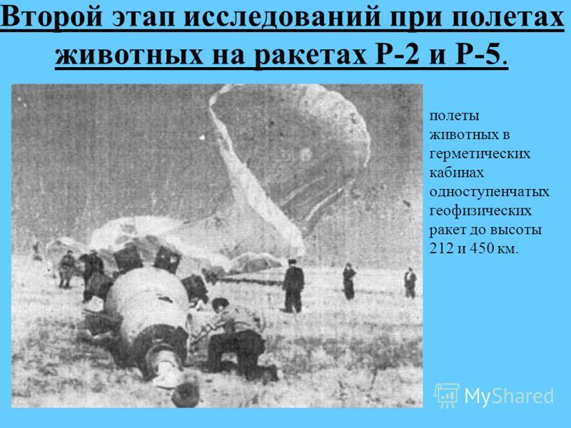 Второй этап исследований при полетах животных на ракетах Р-2 и Р-5. полеты животных в герметических кабинах одноступенчатых геофизических ракет до высоты 212 и 450 км.