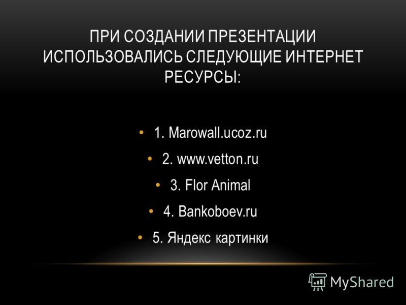 ПРИ СОЗДАНИИ ПРЕЗЕНТАЦИИ ИСПОЛЬЗОВАЛИСЬ СЛЕДУЮЩИЕ ИНТЕРНЕТ РЕСУРСЫ: 1. Marowall.ucoz.ru 2. www.vetton.ru 3. Flor Animal 4. Bankoboev.ru 5. Яндекс картинки