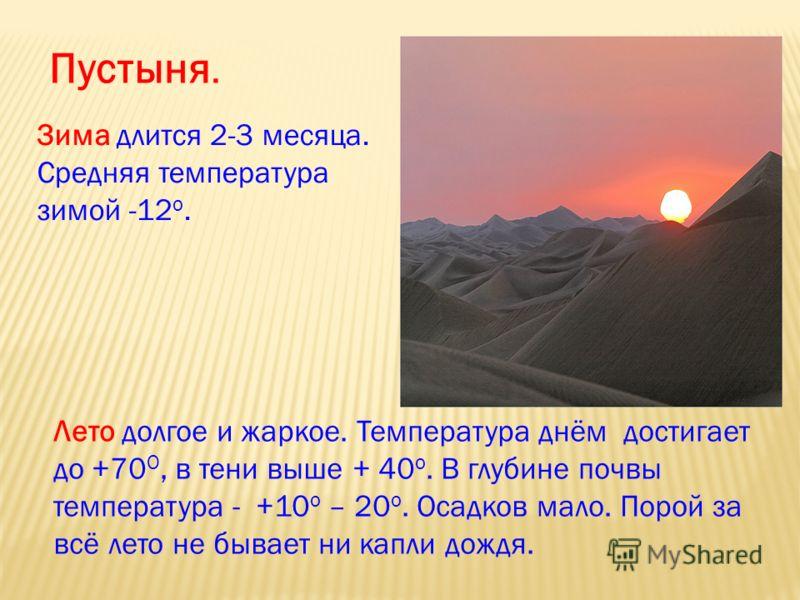Пустыня. Зима длится 2-3 месяца. Средняя температура зимой -12 о. Лето долгое и жаркое. Температура днём достигает до +70 О, в тени выше + 40 о. В глубине почвы температура - +10 о – 20 о. Осадков мало. Порой за всё лето не бывает ни капли дождя.