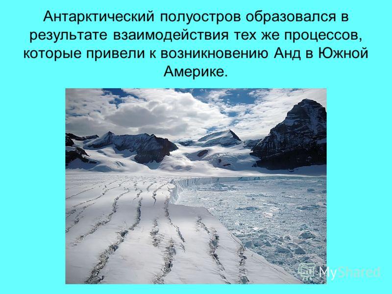 Антарктический полуостров образовался в результате взаимодействия тех же процессов, которые привели к возникновению Анд в Южной Америке.